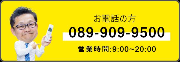 お電話の方 089-909-9500 営業時間:9:00-20:00
