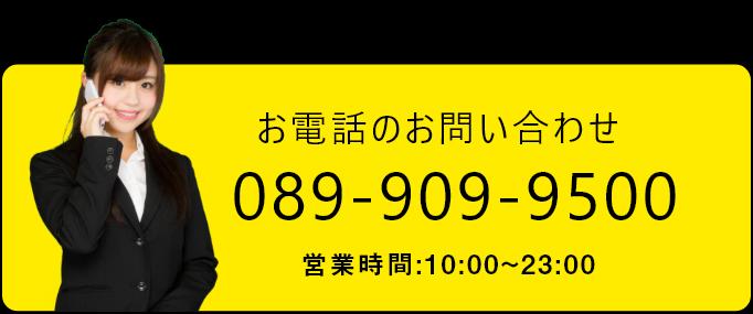 お電話のお問い合わせ 089-909-9500 営業時間:10:00-23:00