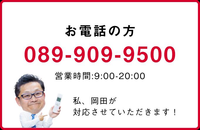お電話の方 089-909-9500 私、岡田が対応させていただきます!