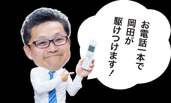 お電話一本で岡田が駆けつけます! 担当 岡田寛志